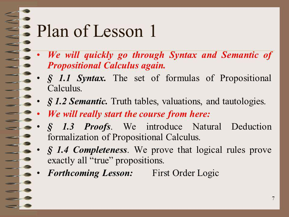Plan of Lesson 1 We will quickly go through Syntax and Semantic of Propositional Calculus again.