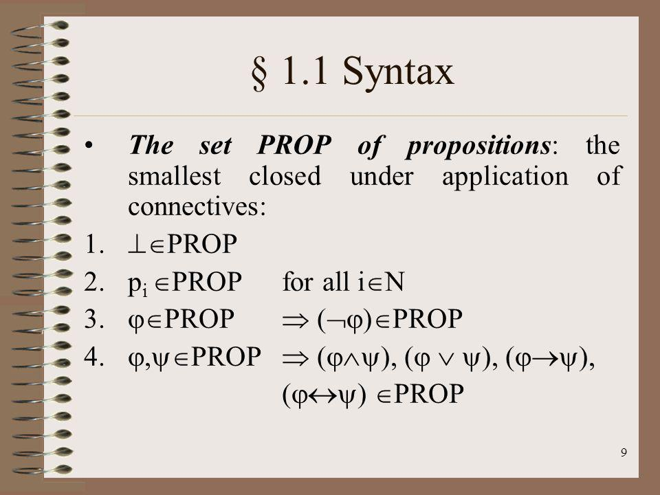 § 1.1 Syntax The set PROP of propositions: the smallest closed under application of connectives: PROP.