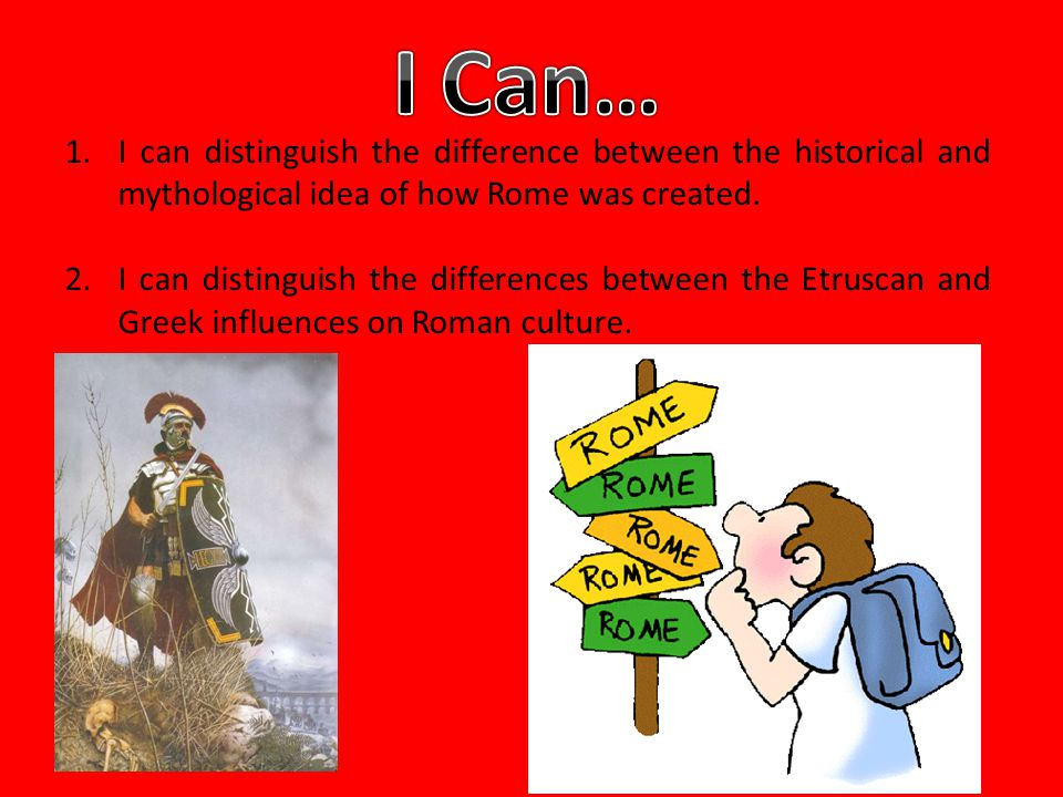 I Can… I can distinguish the difference between the historical and mythological idea of how Rome was created.