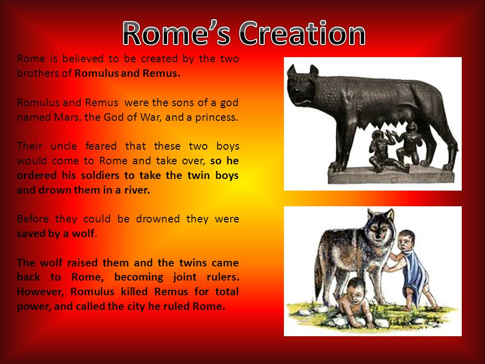 Rome's Creation Rome is believed to be created by the two brothers of Romulus and Remus.