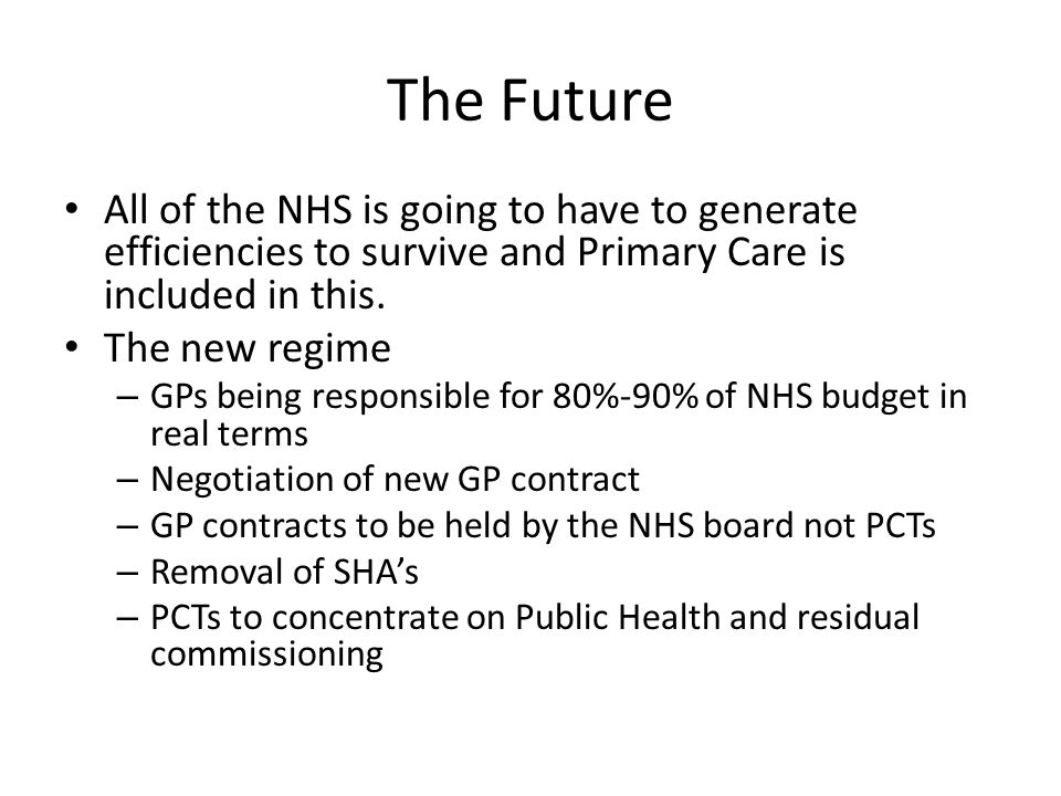 The Future All of the NHS is going to have to generate efficiencies to survive and Primary Care is included in this.