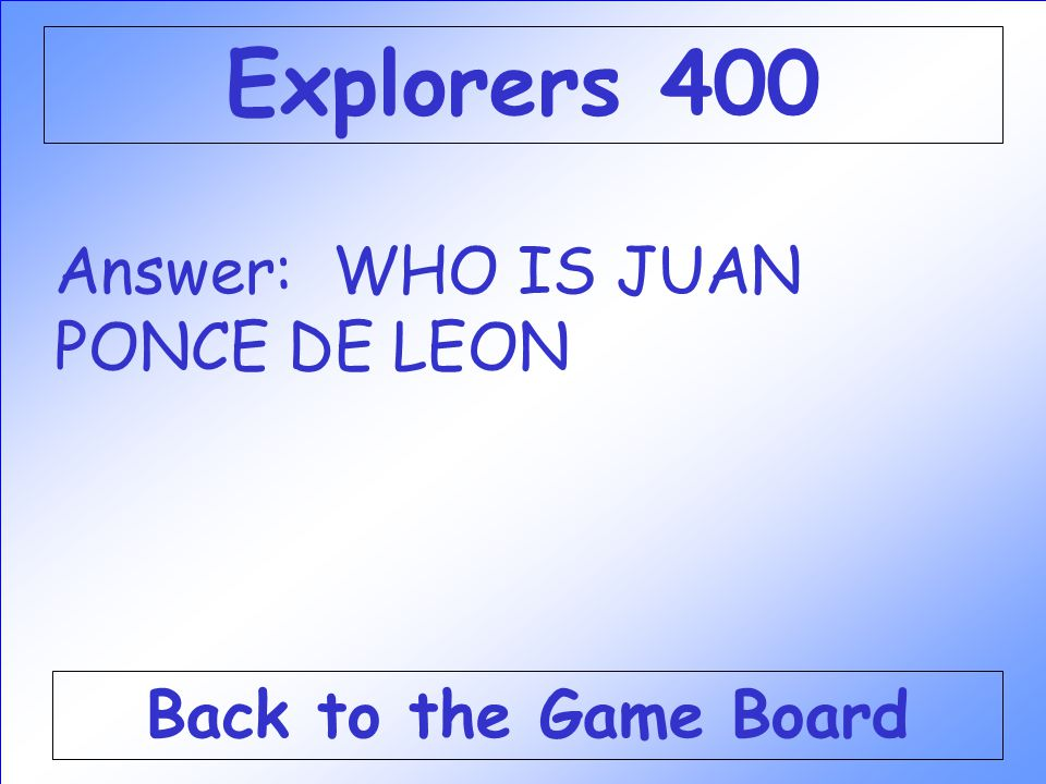 Explorers 400 Answer: WHO IS JUAN PONCE DE LEON Back to the Game Board