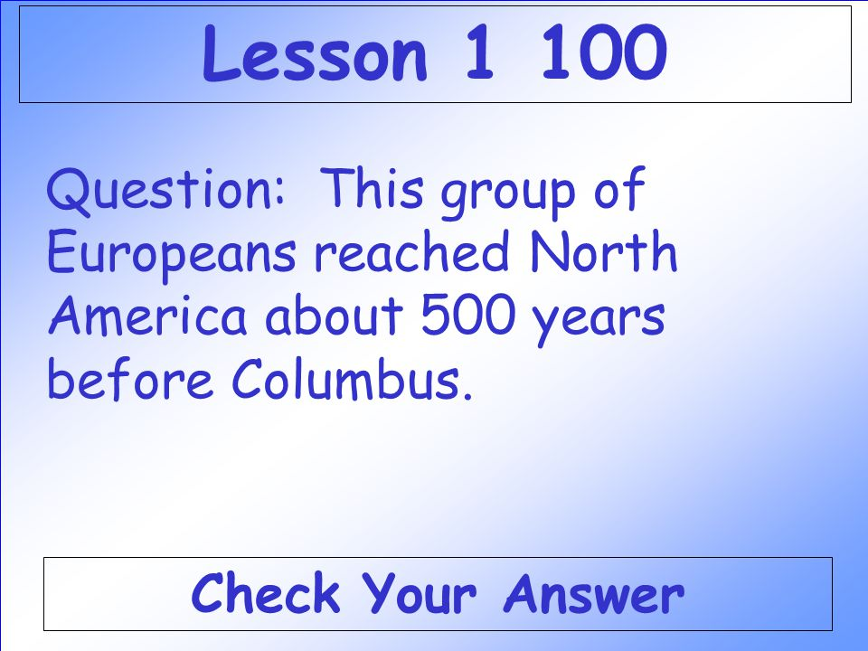 Lesson 1 100 Question: This group of Europeans reached North America about 500 years before Columbus.