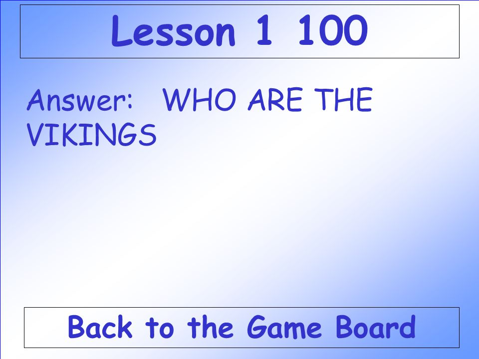 Lesson 1 100 Answer: WHO ARE THE VIKINGS Back to the Game Board