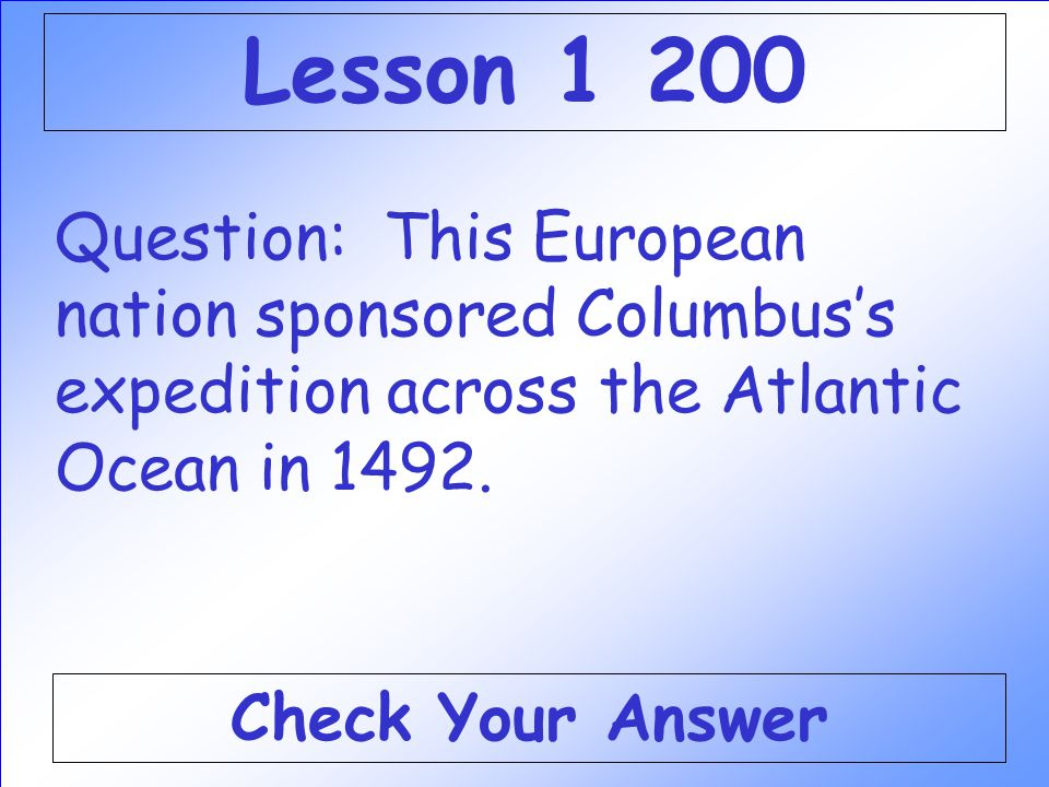 Lesson 1 200 Question: This European nation sponsored Columbus's expedition across the Atlantic Ocean in 1492.