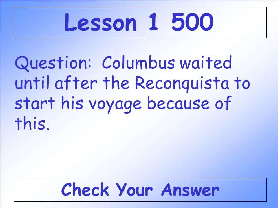 Lesson 1 500 Question: Columbus waited until after the Reconquista to start his voyage because of this.