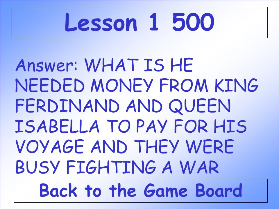 Lesson 1 500 Answer: WHAT IS HE NEEDED MONEY FROM KING FERDINAND AND QUEEN ISABELLA TO PAY FOR HIS VOYAGE AND THEY WERE BUSY FIGHTING A WAR.