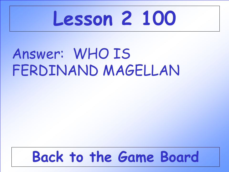 Lesson 2 100 Answer: WHO IS FERDINAND MAGELLAN Back to the Game Board
