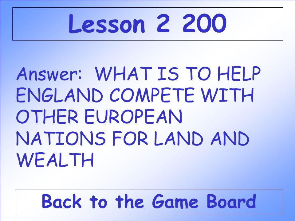 Lesson 2 200 Answer: WHAT IS TO HELP ENGLAND COMPETE WITH OTHER EUROPEAN NATIONS FOR LAND AND WEALTH.