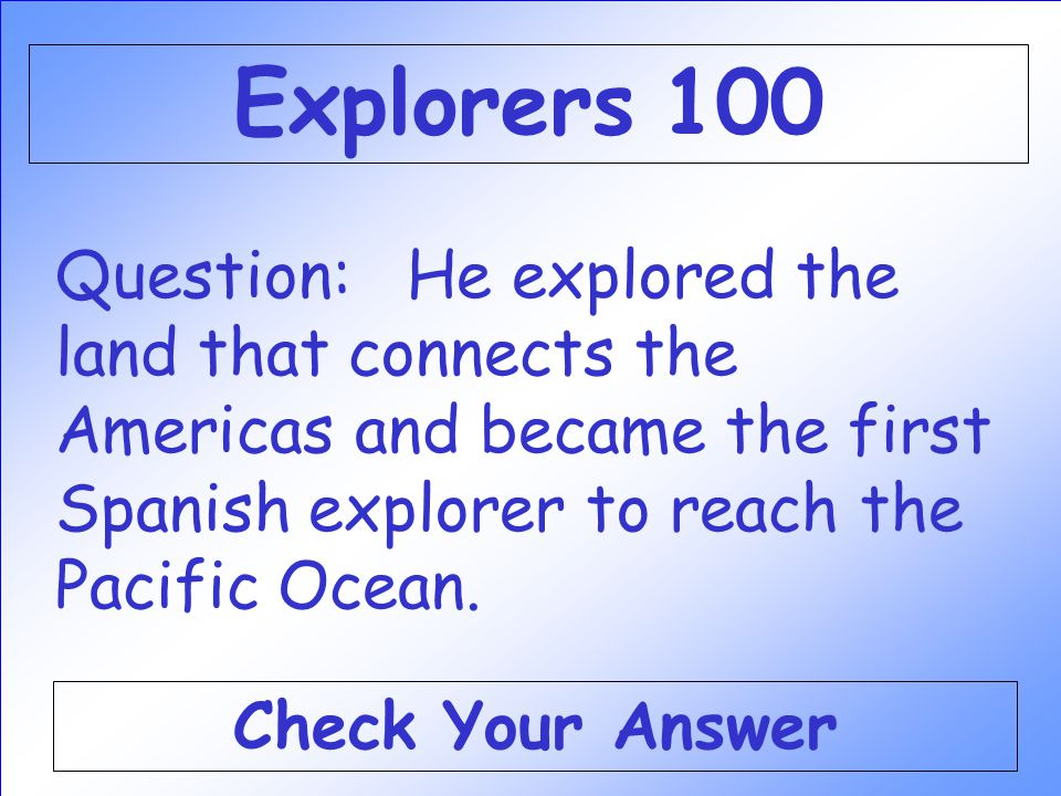 Explorers 100 Question: He explored the land that connects the Americas and became the first Spanish explorer to reach the Pacific Ocean.