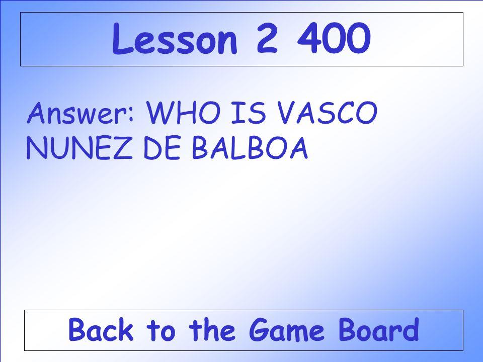 Lesson 2 400 Answer: WHO IS VASCO NUNEZ DE BALBOA