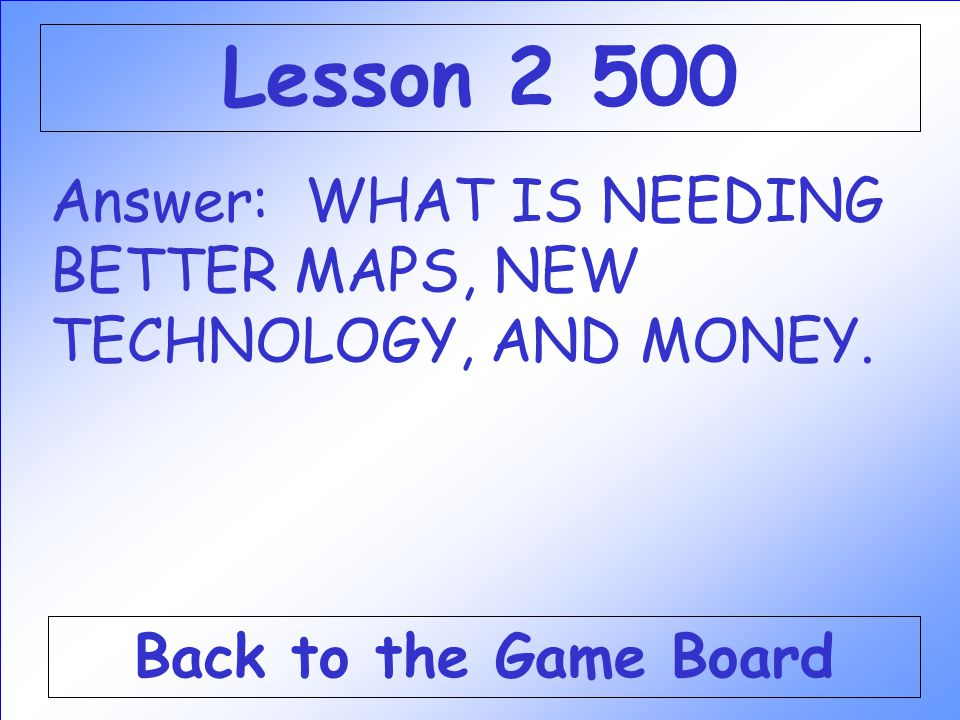 Lesson 2 500 Answer: WHAT IS NEEDING BETTER MAPS, NEW TECHNOLOGY, AND MONEY.