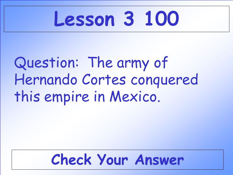 Lesson 3 100 Question: The army of Hernando Cortes conquered this empire in Mexico.