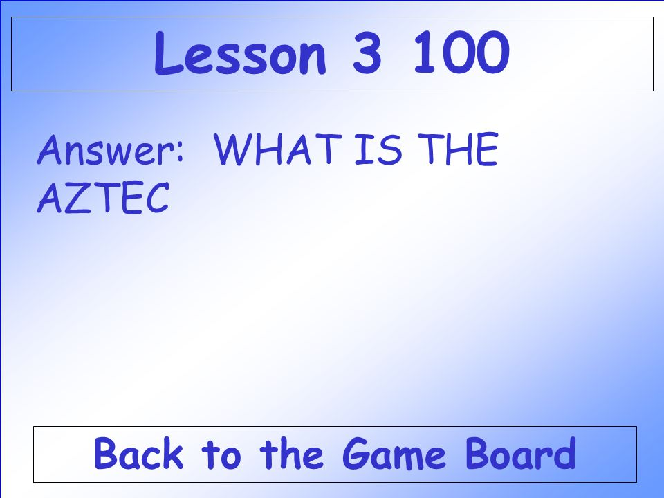 Lesson 3 100 Answer: WHAT IS THE AZTEC Back to the Game Board