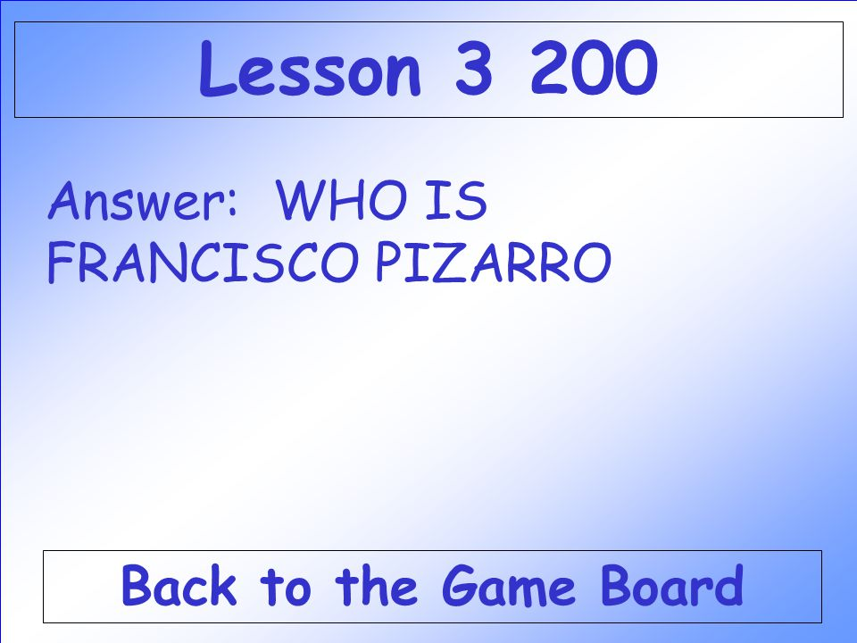 Lesson 3 200 Answer: WHO IS FRANCISCO PIZARRO Back to the Game Board