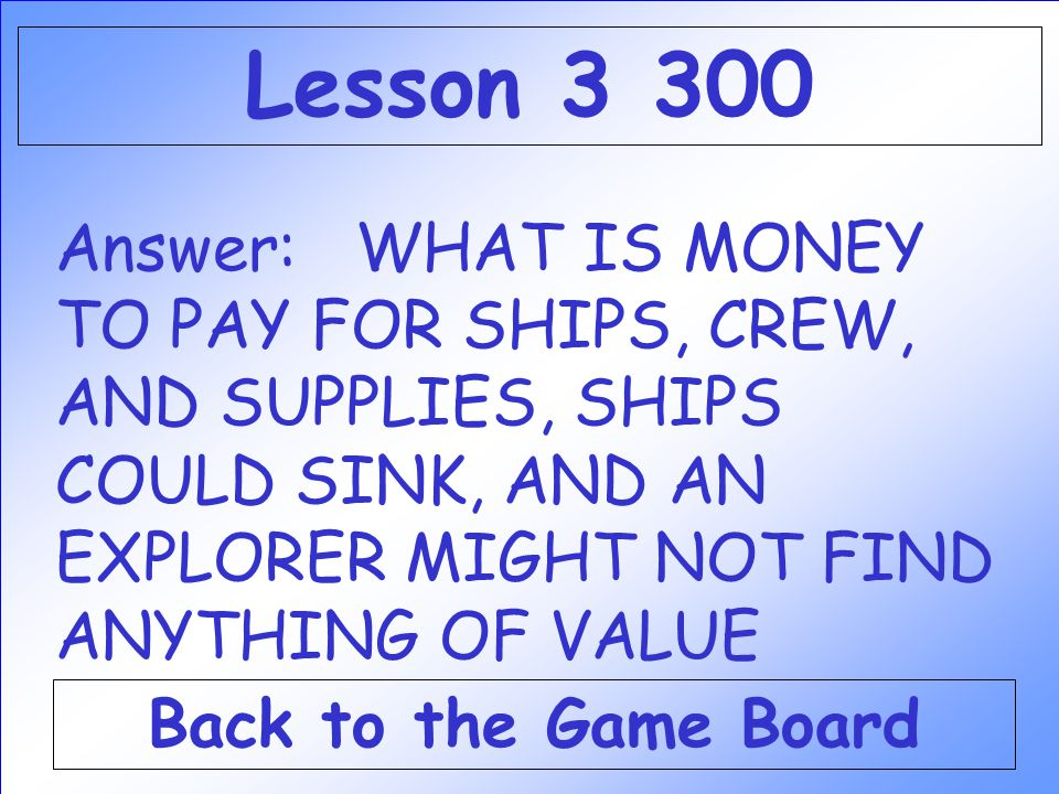 Lesson 3 300 Answer: WHAT IS MONEY TO PAY FOR SHIPS, CREW, AND SUPPLIES, SHIPS COULD SINK, AND AN EXPLORER MIGHT NOT FIND ANYTHING OF VALUE.