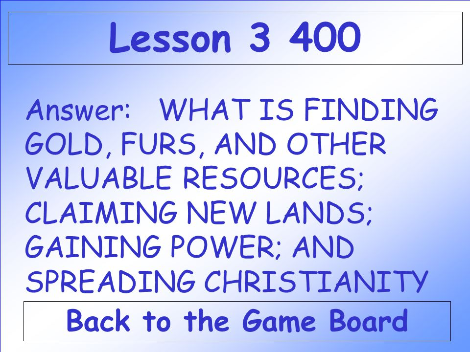 Lesson 3 400 Answer: WHAT IS FINDING GOLD, FURS, AND OTHER VALUABLE RESOURCES; CLAIMING NEW LANDS; GAINING POWER; AND SPREADING CHRISTIANITY.
