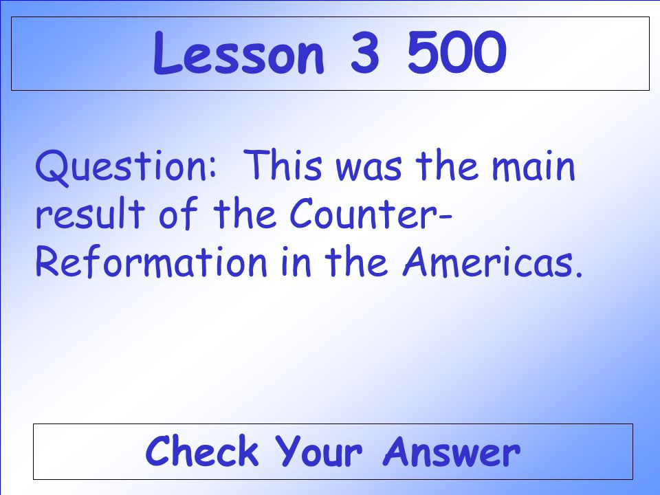 Lesson 3 500 Question: This was the main result of the Counter-Reformation in the Americas.