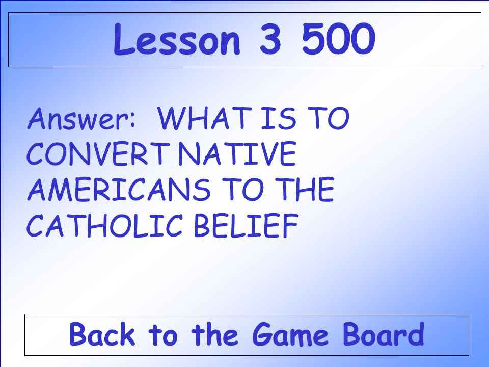 Lesson 3 500 Answer: WHAT IS TO CONVERT NATIVE AMERICANS TO THE CATHOLIC BELIEF.