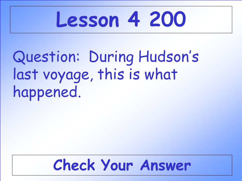 Lesson 4 200 Question: During Hudson's last voyage, this is what happened. Check Your Answer