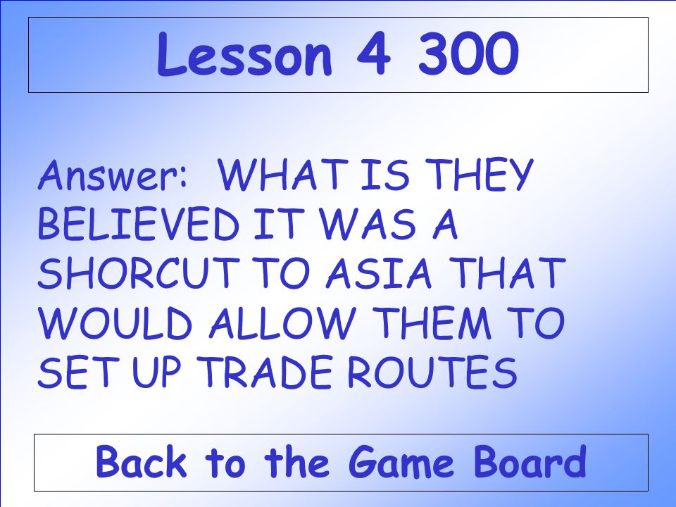 Lesson 4 300 Answer: WHAT IS THEY BELIEVED IT WAS A SHORCUT TO ASIA THAT WOULD ALLOW THEM TO SET UP TRADE ROUTES.