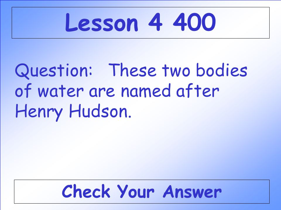 Lesson 4 400 Question: These two bodies of water are named after Henry Hudson. Check Your Answer