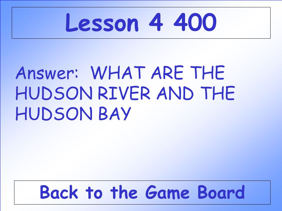 Lesson 4 400 Answer: WHAT ARE THE HUDSON RIVER AND THE HUDSON BAY