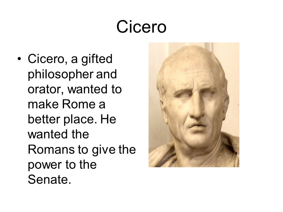 Cicero Cicero, a gifted philosopher and orator, wanted to make Rome a better place.