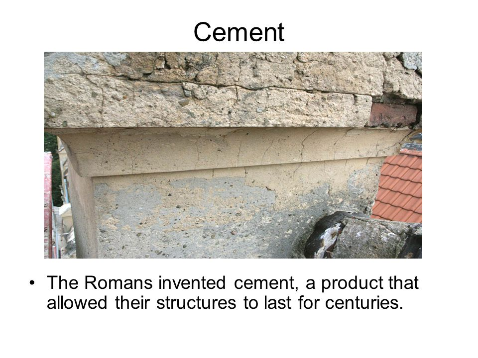 Cement The Romans invented cement, a product that allowed their structures to last for centuries.