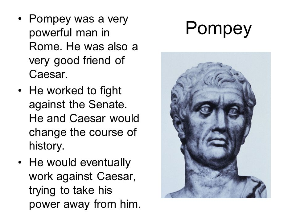 Pompey was a very powerful man in Rome