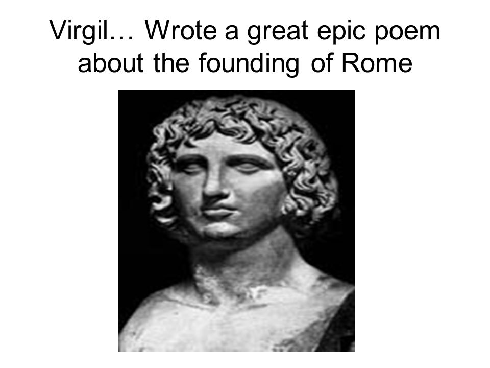 Virgil… Wrote a great epic poem about the founding of Rome