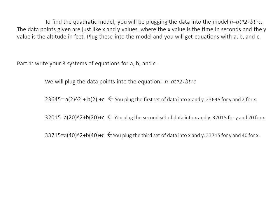 To find the quadratic model, you will be plugging the data into the model h=at^2+bt+c.