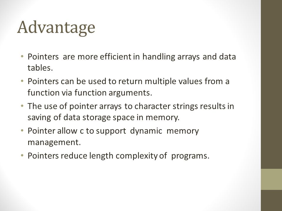Advantage Pointers are more efficient in handling arrays and data tables.