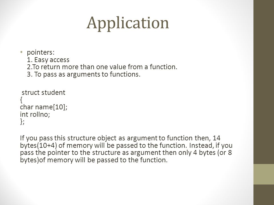 Application pointers: 1. Easy access 2.To return more than one value from a function. 3. To pass as arguments to functions.