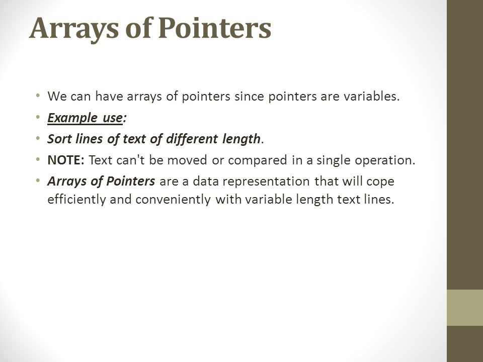 Arrays of Pointers We can have arrays of pointers since pointers are variables. Example use: Sort lines of text of different length.