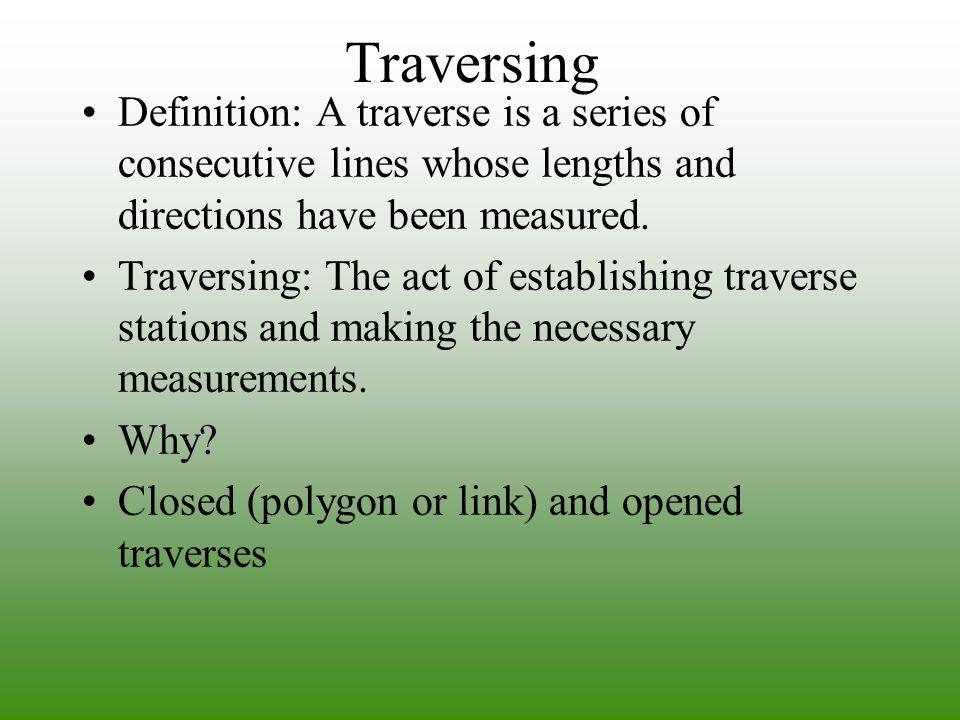 Traversing Definition: A traverse is a series of consecutive lines whose lengths and directions have been measured.