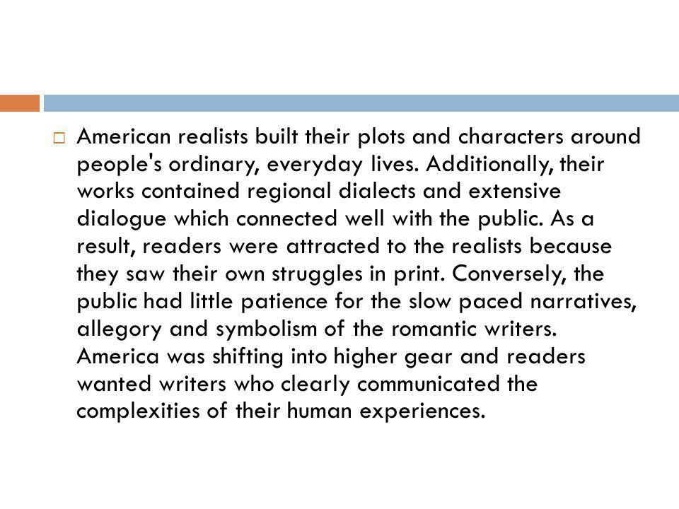 American realists built their plots and characters around people s ordinary, everyday lives.
