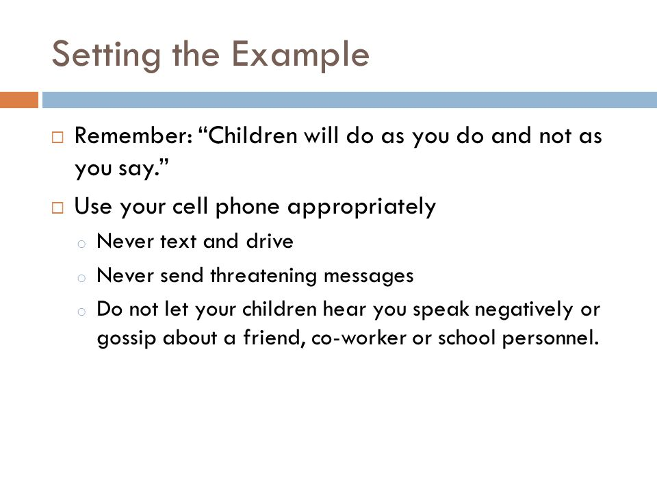 Setting the Example Remember: Children will do as you do and not as you say. Use your cell phone appropriately.