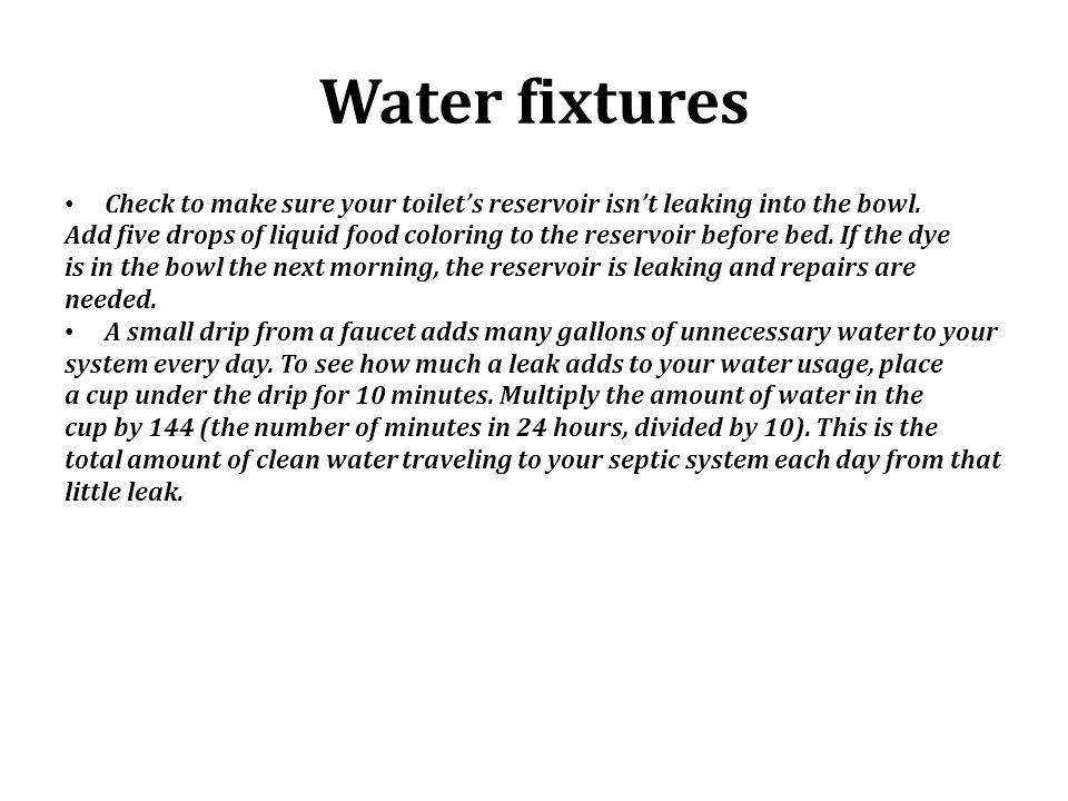 Water fixtures Check to make sure your toilet's reservoir isn't leaking into the bowl.