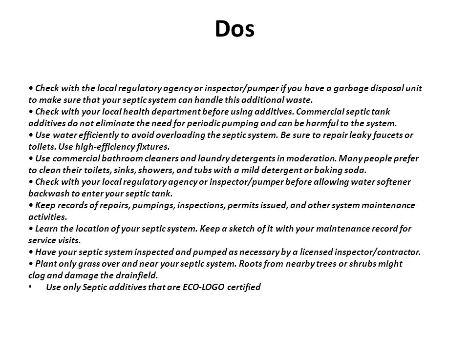 Dos • Check with the local regulatory agency or inspector/pumper if you have a garbage disposal unit.