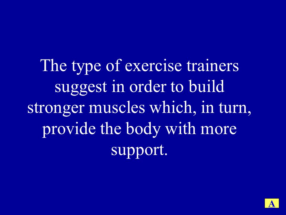The type of exercise trainers suggest in order to build stronger muscles which, in turn, provide the body with more support.