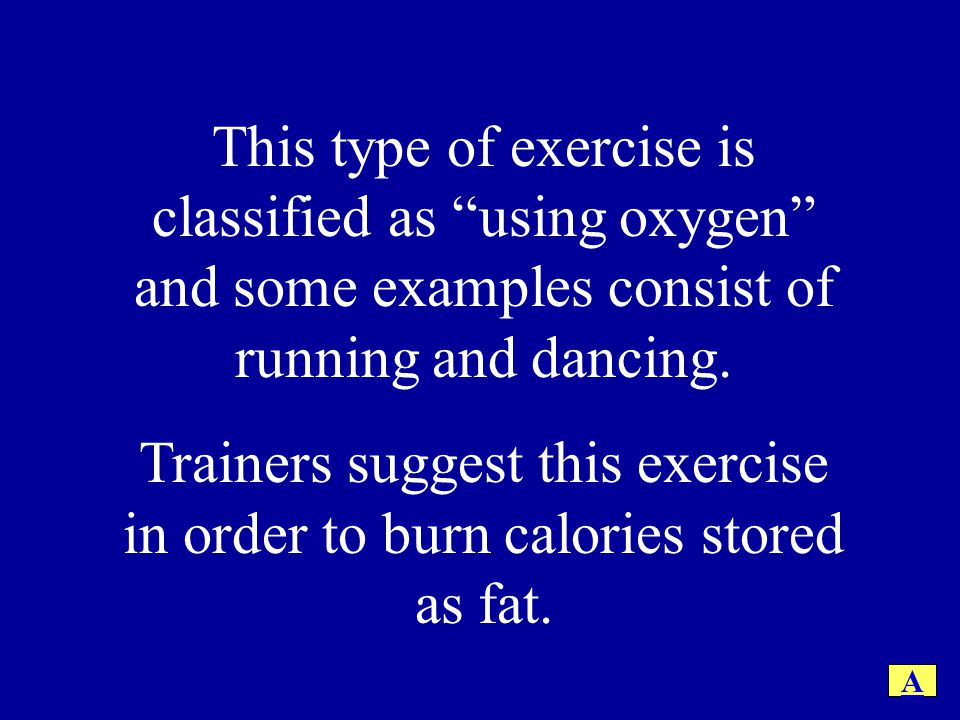 This type of exercise is classified as using oxygen and some examples consist of running and dancing.
