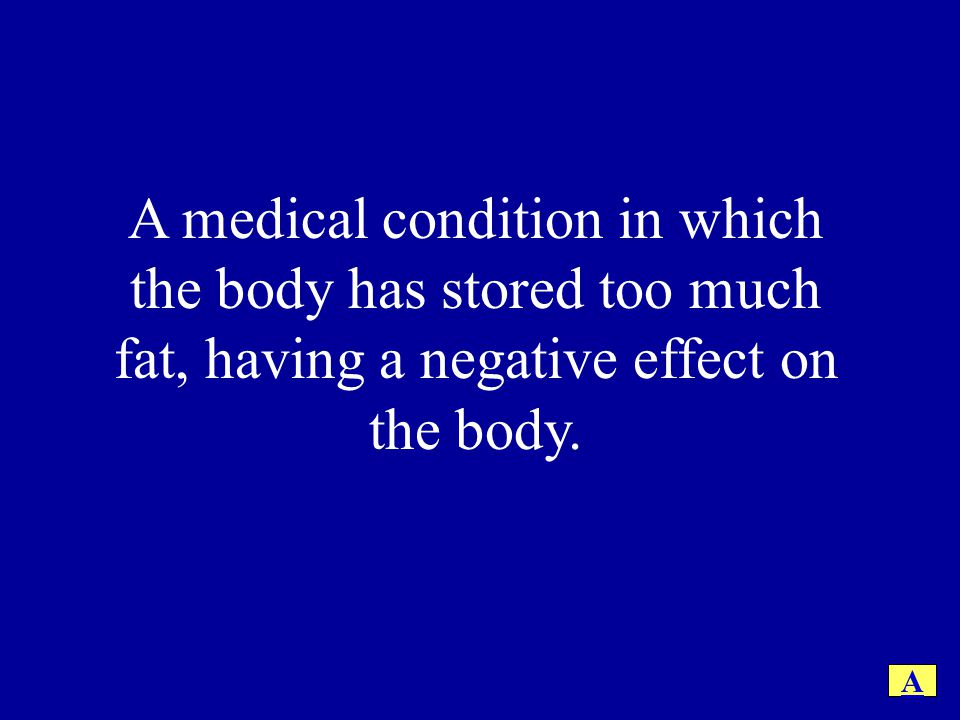 A medical condition in which the body has stored too much fat, having a negative effect on the body.