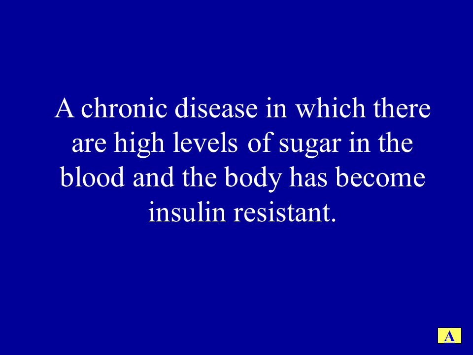 A chronic disease in which there are high levels of sugar in the blood and the body has become insulin resistant.