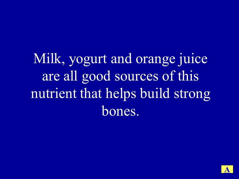 Milk, yogurt and orange juice are all good sources of this nutrient that helps build strong bones.