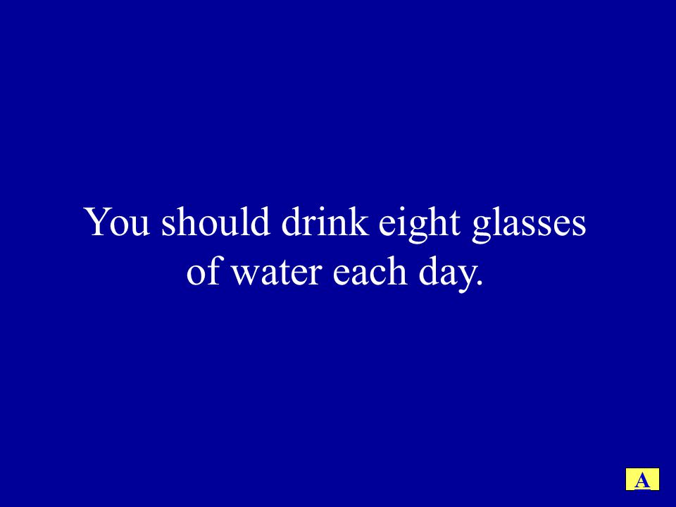 You should drink eight glasses of water each day.