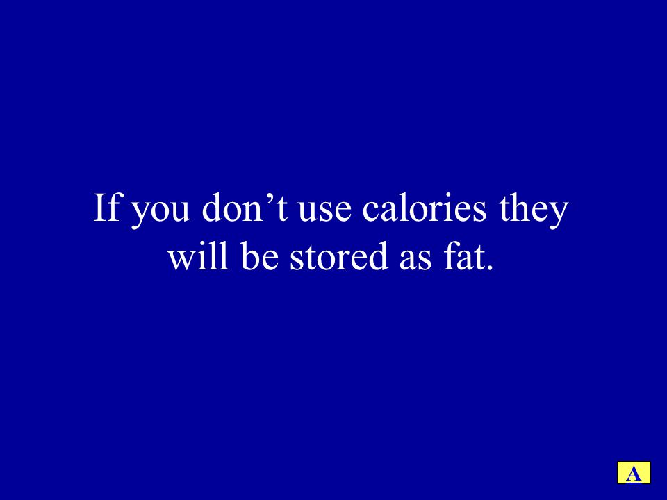 If you don't use calories they will be stored as fat.