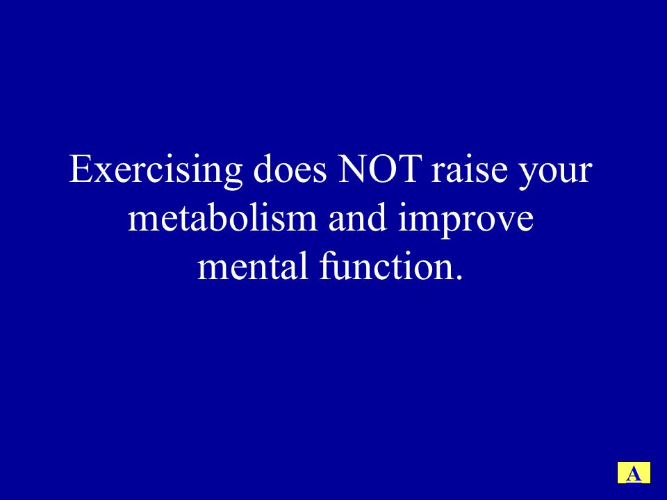 Exercising does NOT raise your metabolism and improve mental function.