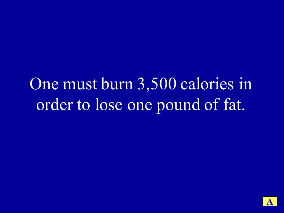 One must burn 3,500 calories in order to lose one pound of fat.