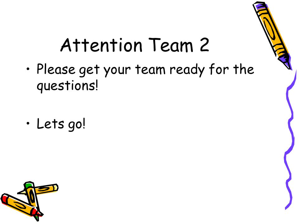Attention Team 2 Please get your team ready for the questions!